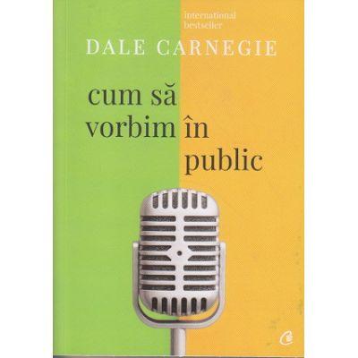 Cum sa vorbim in public ( Editura: Curtea Veche, Autor: Dale Carnegie ISBN 978-606-44-0054-3 )