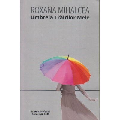 Umbrela Trairilor Mele ( Editura: Arefeana, Autor: Roxana Mihalcea ISBN 978-606-8143-79-8 )