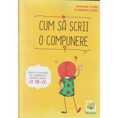 Cum sa scrii o compunere clasa a 3 a ( Editura: Booklet, Autor(i): Madalina Stan, Florentina Ionita ISBN 9786065907478 )