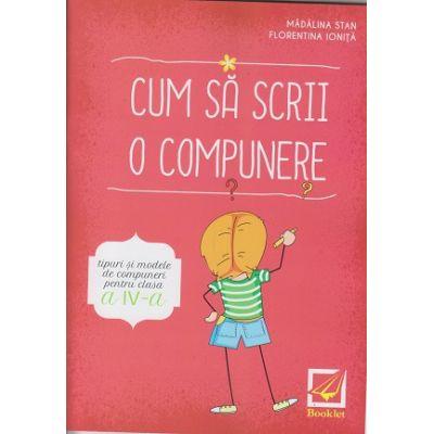 Cum sa scrii o compunere clasa a 4 a ( Editura: Booklet, Autor(i): Madalina Stan, Florentina Ionita ISBN 9786065908246 )