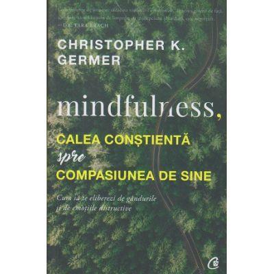 Mindfulness, calea constienta spre compasiunea de sine(Editura: Curtea Veche, Autor: Christopher K. Germer ISBN 9786064400956 )