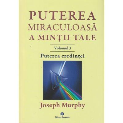 Puterea miraculoasa a mintii tale Volumul 3, Puterea credintei ( Editura: Deceneu, Autor: Joseph Murphy ISBN 978-973-9466-61-5 )