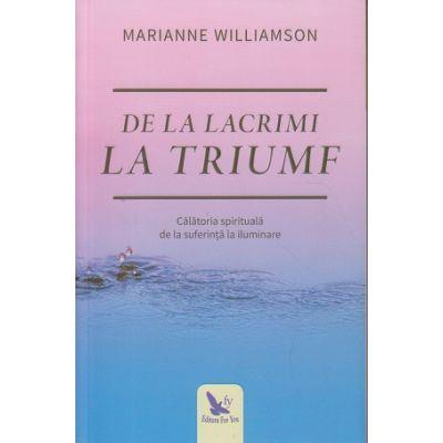 De la lacrimi la triumf(Editura: For You, Autor: Marianne Williamson ISBN 978-606-639-213-6)