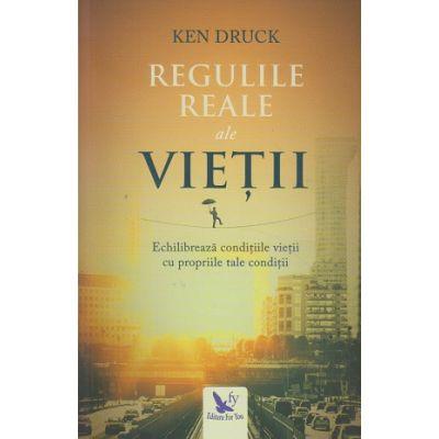 Regulile reale ale vietii ( Editura: For You, Autor: Ken Druck ISBN 978-606-639-210-5 )