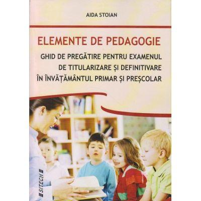 Elemente de pedagogie / Ghid de pregatire pentru examenul de titularizare definitivare in invatamantul primar si prescolar ( Editura: Sitech, Autor: Aida Stoian ISBN 978-606-11-6417-2 )