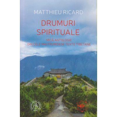 Drumuri spirituale/ Mica antologie din cele mai frumoase texte tibetane(Editura: Scoala Ardeleana, Autor: Matthieu Ricard ISBN 978-606-797-229-0 )