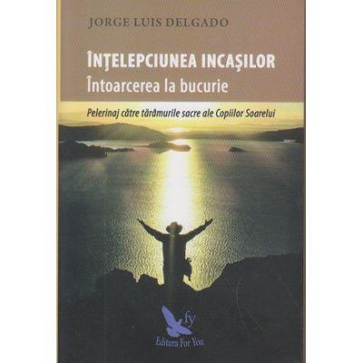 Intelepciunea incasilor / Intoarcerea la bucurie ( Editura: For You, Autor: Jorge Luis Delgado ISBN 9786066392570 )