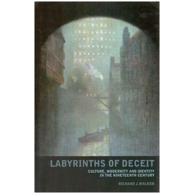 Labyrinths of Deceit. Culture, Modernity and Identity in the Nineteenth century ( Editura: Liverpool University Press/Books Outlet, Autor: Richart J. Walker ISBN 9780853238492 )