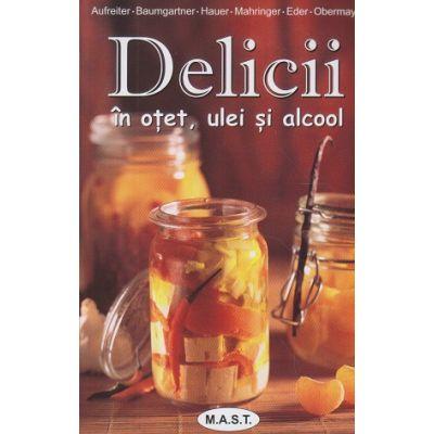 Delicii in otet, ulei si alcool ( Editura: Mast, Autor(i): Eva Aufreiter, Bernadette Baumgartner, Birgit Hauer, Christine Mahringer-Eder)