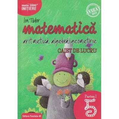 Matematica - Initiere: Artimetica, algebra, geometrie caiet de lucru pentru clasa a 5 a Partea 1 (Editura: Paralela 45, Autor: Ion Tudor ISBN 978-973-47-2753-7)
