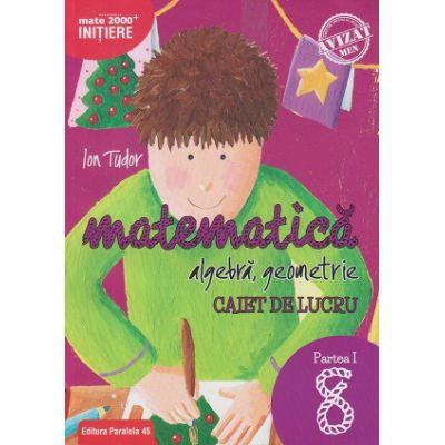 Matematica - Initiere: Algebra, geometrie caiet de lucru pentru clasa a 8 a Partea 1 ( Editura: Paralela 45, Autor: Ion Tudor ISBN 9789734727599 )