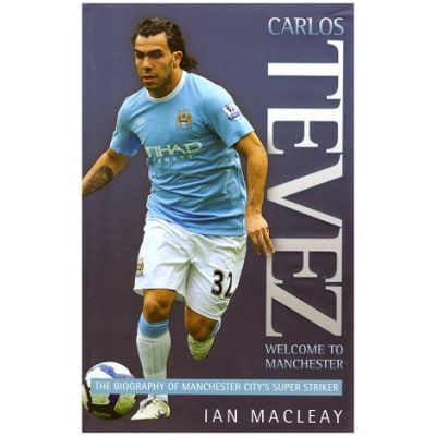 Carlos Tevez welcome to Manchester: The Biography of Manchester City's Super Striker ( Editura: Outlet - carte limba engleza, Autor: Ian Macleay ISBN 9781844548286 )