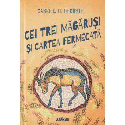 Cei trei magarusi ( Editura: Art, Autor: Gabriel H. Decuble ISBN 9786067883817)