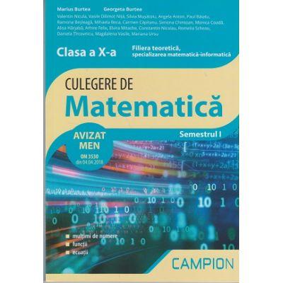 Culegere de matematica. Clasa a X-a Semestrul I Filiera teoretica, specializarea matematica-informatica AVIZAT MEN 2018 ( Editura: Campion, Autori: Marius Burtea, Georgeta Burtea ISBN 978-606-8952-21-5 )