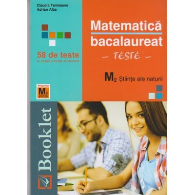 Matematica Bacalaureat Teste M2 58 DE TESTE- Stiinte ale naturii (Editura: Booklet, Autor(i): Claudia Temneanu, Adrian Alba ISBN 9786065906075 )