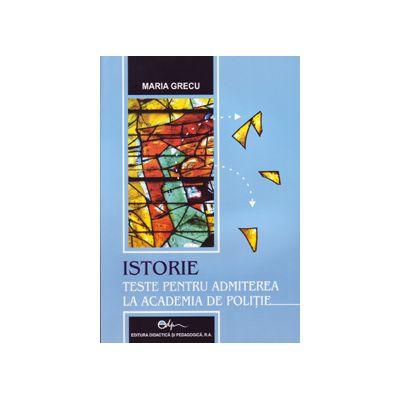 Istorie. Teste pentru admiterea la Academia de Politie ( Editura: Didactica si pedagogica, Autori: Maria Grecu ISBN 9789733023920)