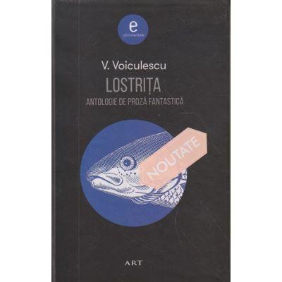 Lostrita. Antologie de proza fantastica (Editura: Art Grup editorial, Autor: Vasile Voiculescu 9786067105186 )