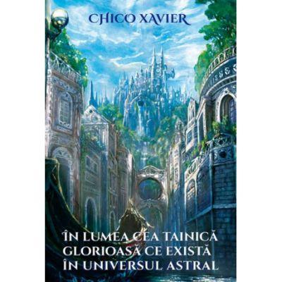 In lumea cea tainica glorioasa ce exista in universul astral ( Editura: Editura Ganesha Publishing House, Autor: Chico Xavier ISBN 978-606-8742-50-2 )