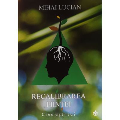 Recalibrarea fiintei ( Editura: Dharana, Autor: Mihai Lucian ISBN 978-973-8975-97-2 )