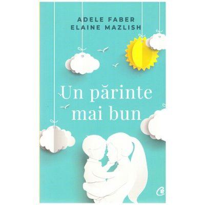 Un parinte mai bun (Editura: Curtea Veche, Autori: Adele Faber, Elaine Mazlish, ISBN 978-606-44-0126-7 )