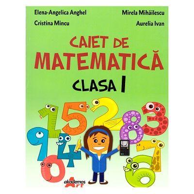 Caiet de matematica Clasa I ( Editura: Akademos Art, Autori: Elena-Angelica Anghel, Mirela Mihailescu, Cristina Mincu, Aurelia Ivan ISBN 9786060000273)