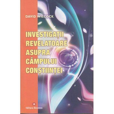 Investigatii revelatoare asupra campului constiintei(Editura: Deceneu, Autor: David Wilcock ISBN 978-973-9466-47-9 )