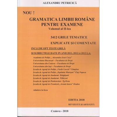 Gramatica Limbii Romane pentru examene vol II. 3412 grile tematice explicate si comentate. (Editia 2018 revizuita si adaugita) ( Editura: ***, Autor: Alexandru Petricica, ISBN 978-973-0-26399-2 )