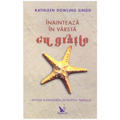 Inainteaza in varsta cu gratie. Atinge iluminarea in profida timpului ( editura: For You, autor: Kathleen Dowling Singh, ISBN: 978-606-639-243-3 )