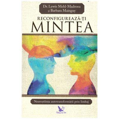 Reconfigureaza-ti mintea ( editura: For You, autori: Dr. Lewis Mehl-Madrona, Barbara Mainguy ISBN: 978-606-639-239-6 )