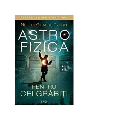 Astrofizica pentru cei grabiti ( Editura: Trei, Autor: Neil DeGrasse Tyson ISBN 9786064003058)