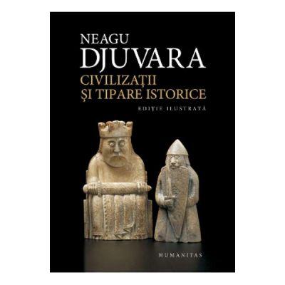 Civilizatii si tipare istorice. Editie ilustrata ( Editura: Humanitas, Autor: Neagu Djuvara ISBN 978-973-50-6256-9 )