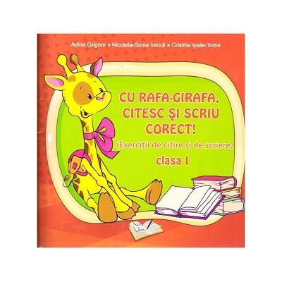 Cu Rafa-Girafa, citesc si scriu corect! ( Editura: ArsLibri, Autor: Adina Grigore, Nicoleta-Sonia Ionica, Cristina Ipate-Toma ISBN )