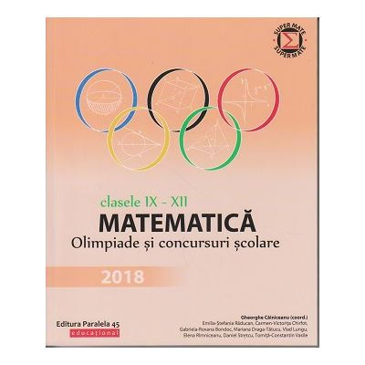 Matematica. Olimpiade si concursuri clasele IX-XII 2018 ( Editura: Paralela 45, Autor(i): Gheorghe Cainiceanu (coordonator) ISBN 9789734728305 )