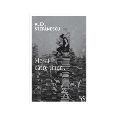Mesaj catre tineri (Editura: Curtea Veche, Autor: Alex. Stefanescu, ISBN 978-606-44-171-76 )