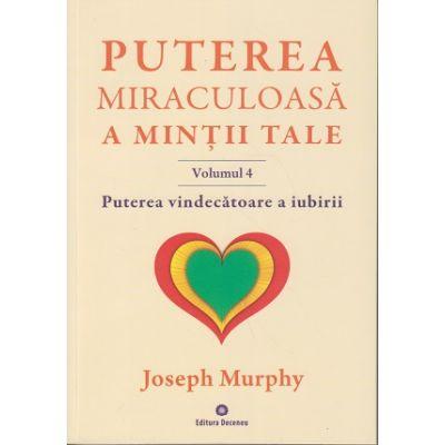 Puterea miraculoasa a mintii tale Volumul 4. Puterea vindecatoare a iubirii ( Editura: Deceneu, Autor: Joseph Murphy ISBN 9789739466622 )