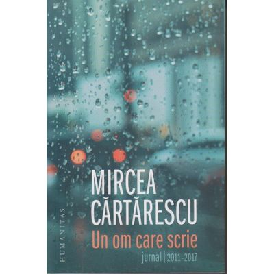 Un om care scrie. Jurnal 2011-2017 ( Editura: Humanitas, Autor: Mircea Cartarescu ISBN 978-973-50-6044-2 )