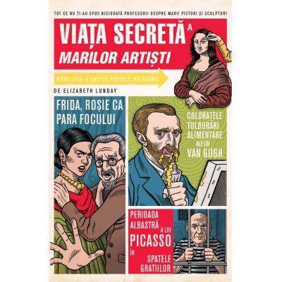 Viata secreta a marilor artisti.( Editura: Art Grup editorial, Autor: Elizabeth Lunday, ISBN 9786067105698 )