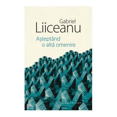 Asteptand a alta omenire ( Editura: Humanitas, Autor: Gabriel Liiceanu ISBN 9789735062613)