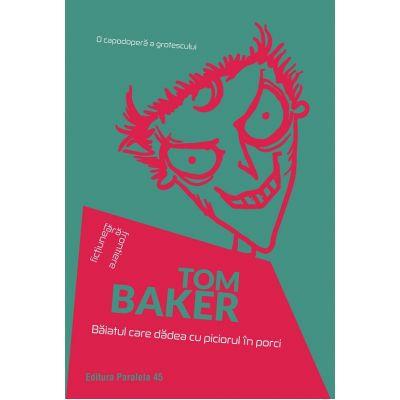 Baiatul care dadea cu piciorul in porci ( Editura: Paralela 45, Autor: Tom Baker ISBN 9789734728602)