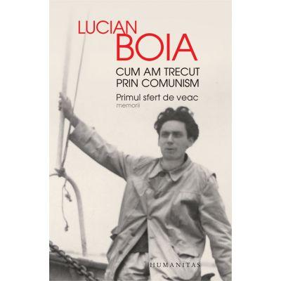 Cum am trecut prin comunism. Primul sfert de veac. Memorii ( Editura: Humanitas, Autor: Lucian Boia, ISBN 978-973-50-6070-1 )