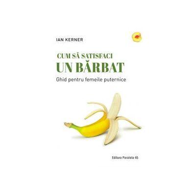 Cum sa satisfaci un barbat. Ghid pentru femeile puternice ( Editura: Paralela 45, Autor: Ian Kerner ISBN 978-973-47-2850-3 )