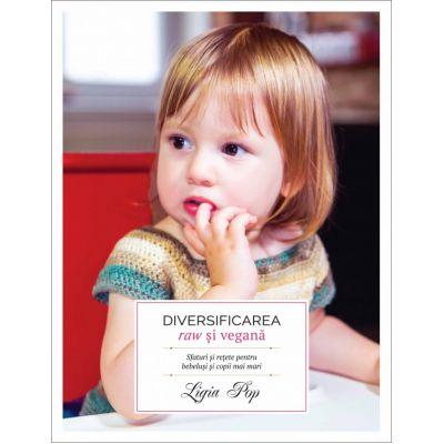 Diversificarea raw si vegana. Sfaturi si retete pentru bebelusi si copii mai mari (Editura Curtea Veche, Autor: Ligia Pop ISBN: 978-606-44-0164-9)
