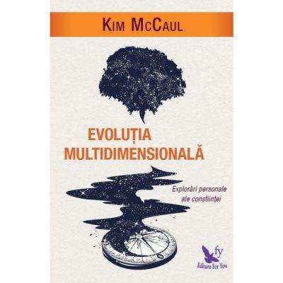 Evolutia multidimensionala. Explorari personale ale constiintei ( Editura: For You, Autor: Kim McCaul ISBN 978-606-639-219-8 )