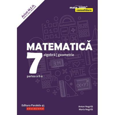 Matematica - Consolidare: Algebra, geometrie clasa a 7 a Partea a II-a (Editura: Paralela 45, Autori: Anton Negrila, Maria Negrila ISBN 9789734728725)