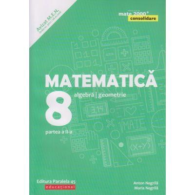 Matematica - Consolidare: Algebra, geometrie clasa a 8 a Partea a II-a ( Editura: Paralela 45, Autor(i) Anton Negrila, Maria Negrila ISBN 9789734728732)