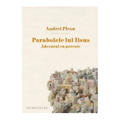 Parabolele lui Iisus. Adevarul ca poveste ( Editura: Humanitas, Autor: Andrei Plesu ISBN 9789735057527 )