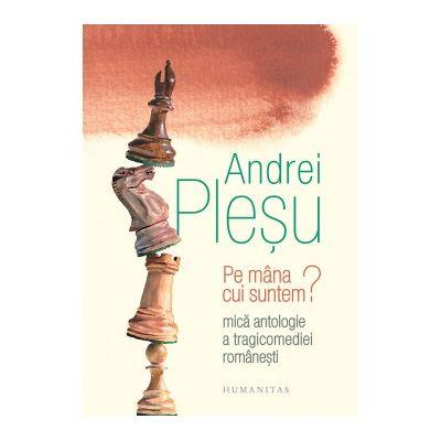 Pe mana cui suntem? Mica antologie a tragicomediei romanesti ( Editura: Humanitas, Autor: Andrei Plesu ISBN 9789735062491 )