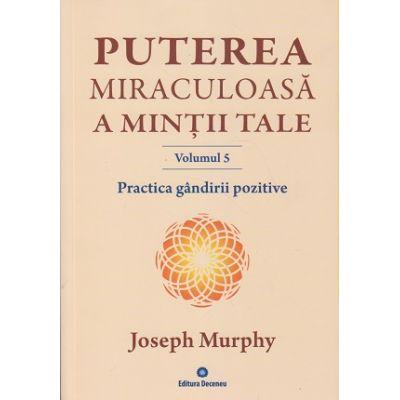 Puterea miraculoasa a mintii tale Volumul 5. Practica gandirii pozitive ( Editura: Deceneu, Autor: Joseph Murphy ISBN 978-973-9466-63-9 )