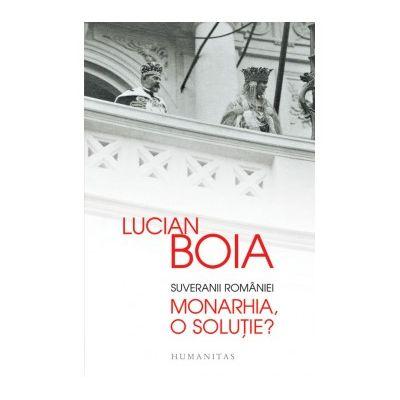 Suveranii Romaniei. Monarhia, o solutie? ( Editura: Humanitas, Autor: Lucian Boia, ISBN 9789735046040 )