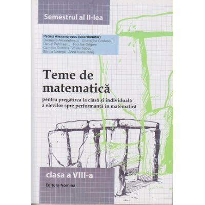 Teme de matematica pentru clasa a VIII - a semestrul al II -lea ( Editura: Nomina, Autor: Petrus Alexandrescu ISBN 9786065356955 )